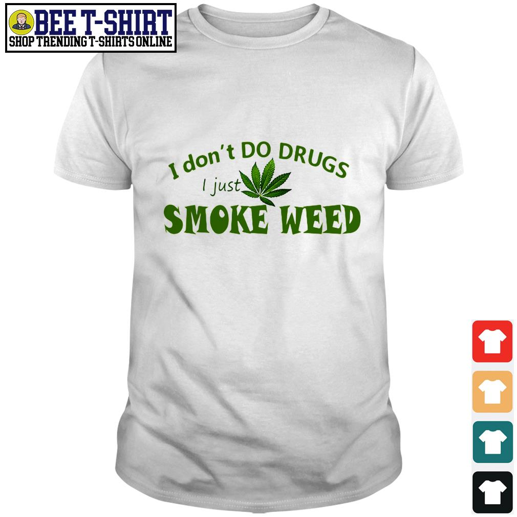 I don't do drugs I just smoke weed shirt