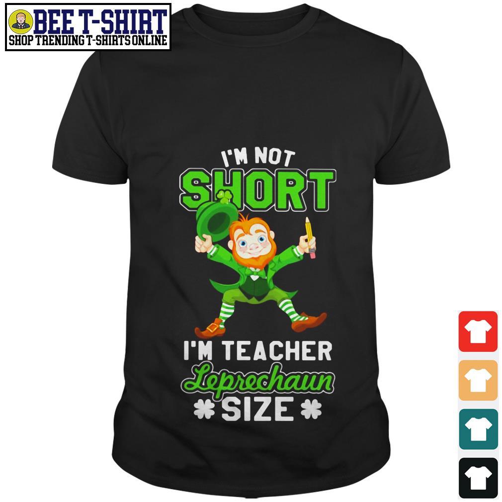 I'm not short I'm teacher Leprechaun size shirt