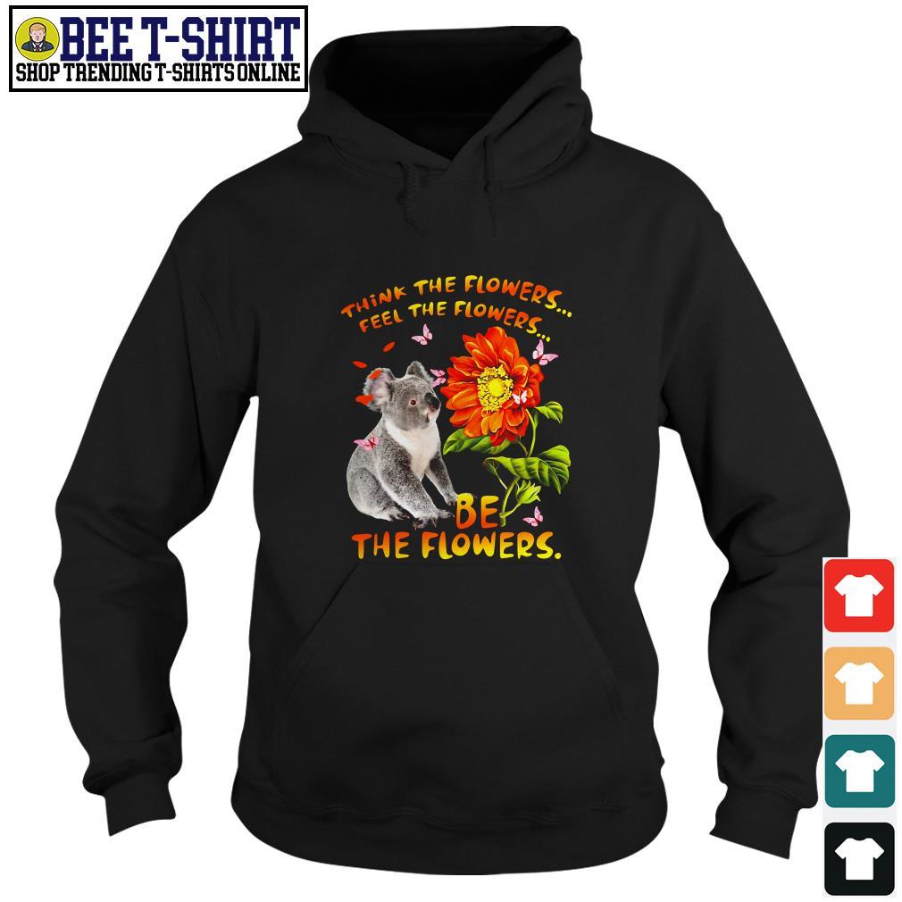 Koala think the flowers feel the flowers be the flowers Hoodie