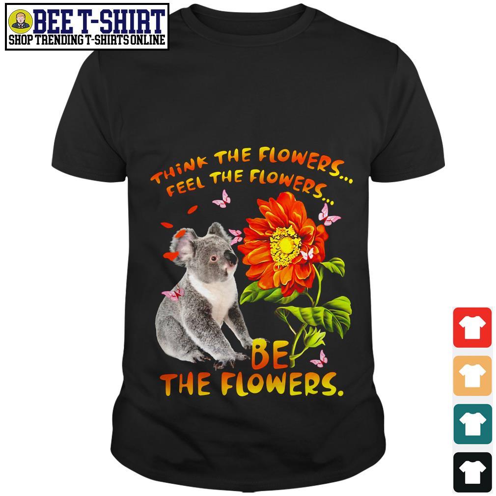 Koala think the flowers feel the flowers be the flowers shirt