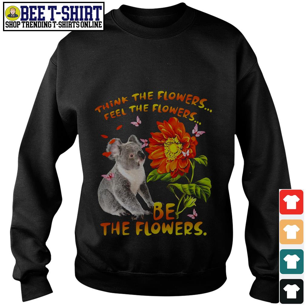 Koala think the flowers feel the flowers be the flowers Sweater