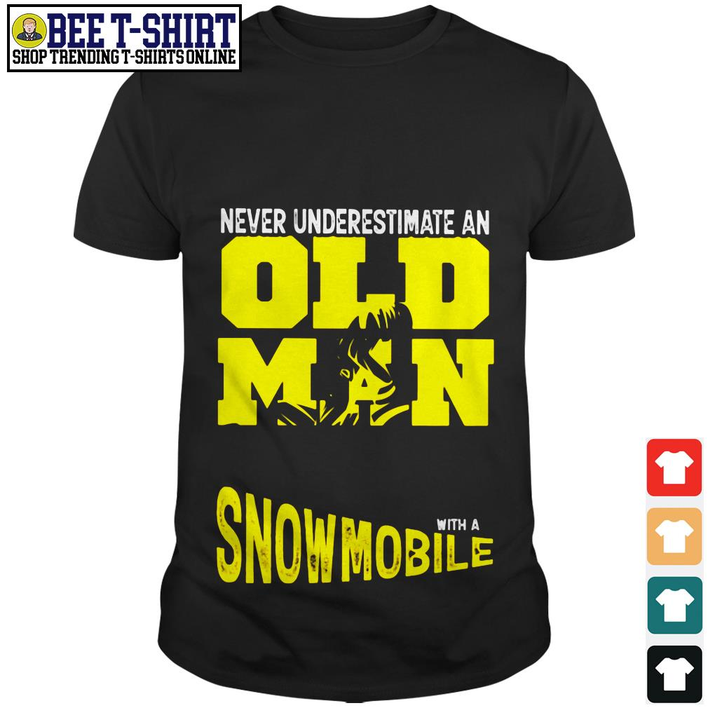 Never underestimate an old man with a Snowmobile shirt