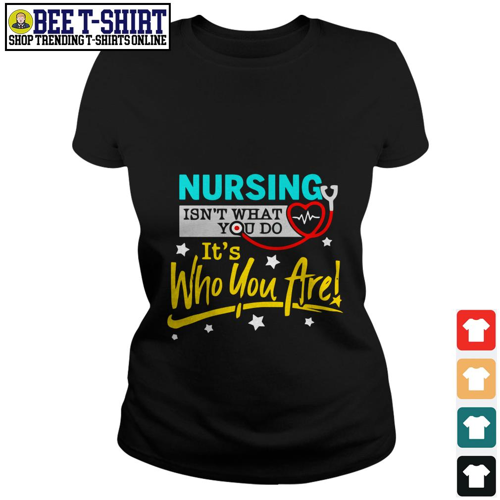 Nursing isn't what you do it's who you are Ladies Tee