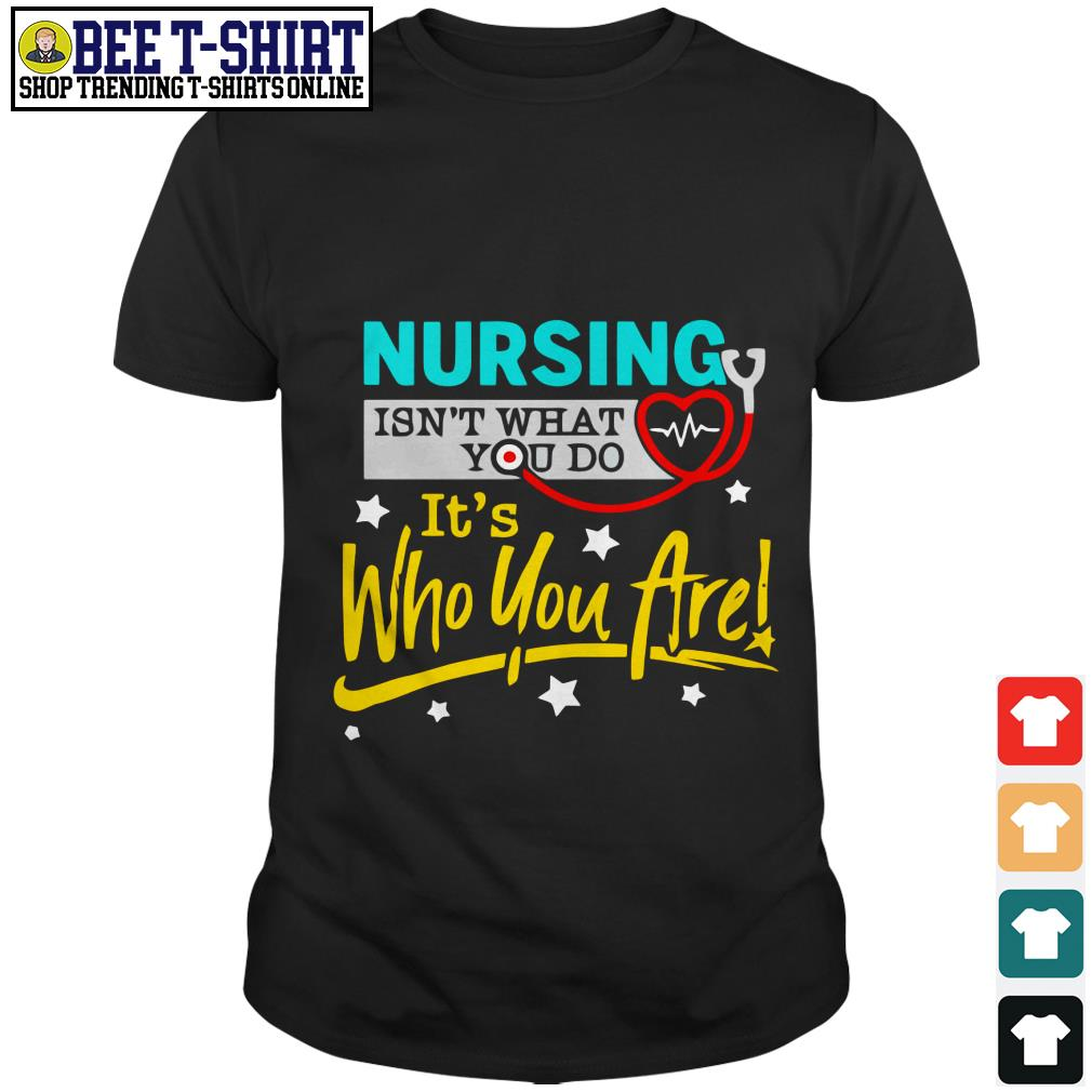Nursing isn't what you do it's who you are shirt