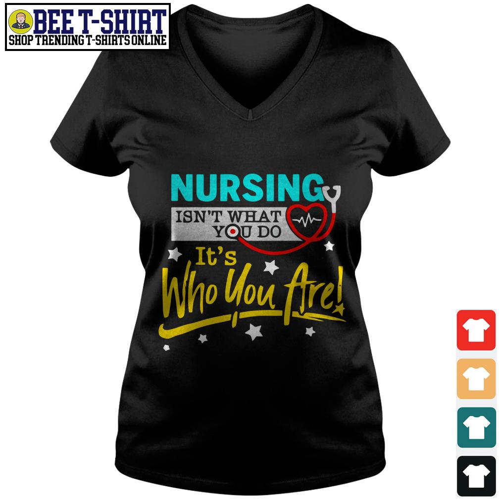 Nursing isn't what you do it's who you are V-neck T-shirt