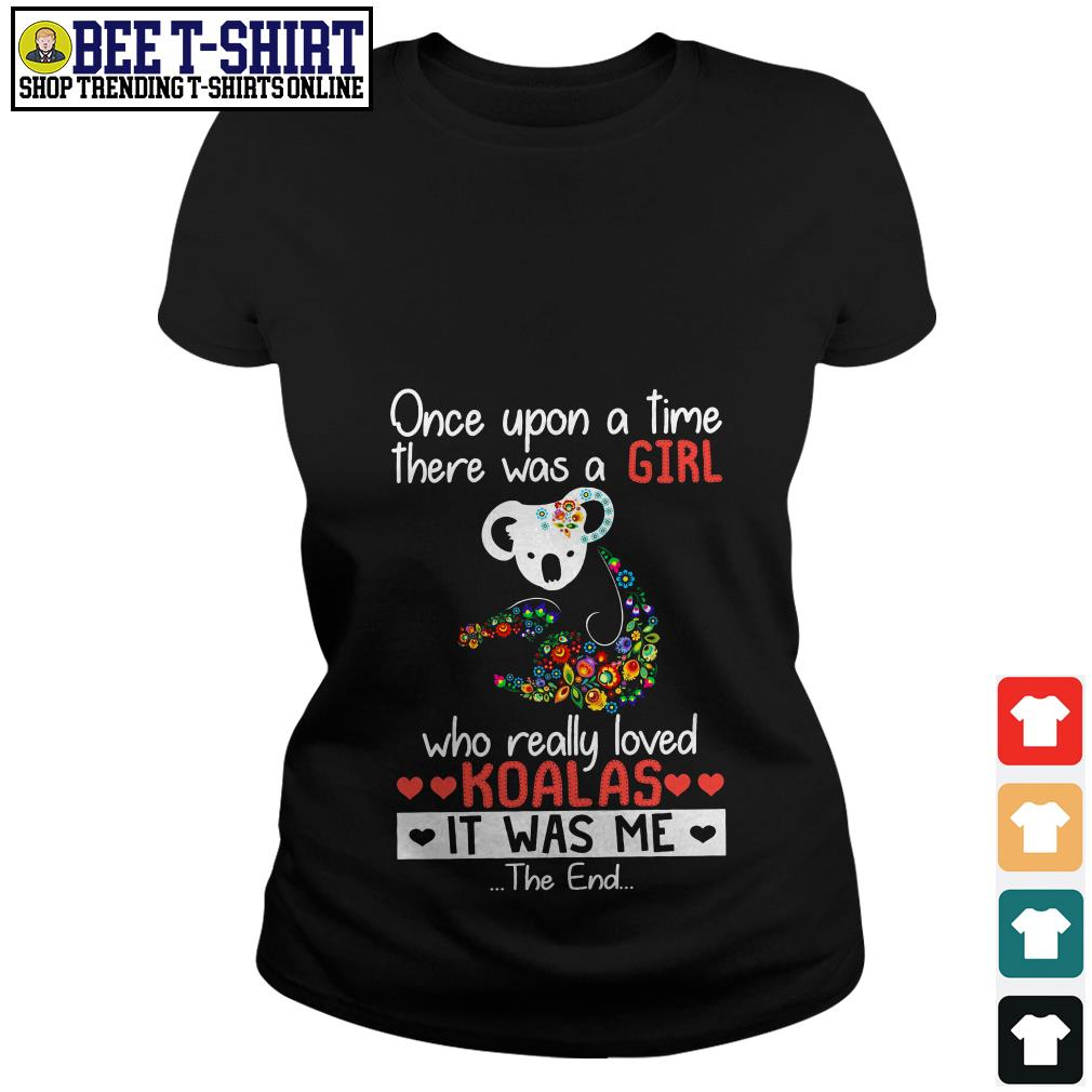Once upon a time there was a girl who really loved Koalas it was me Ladies Tee