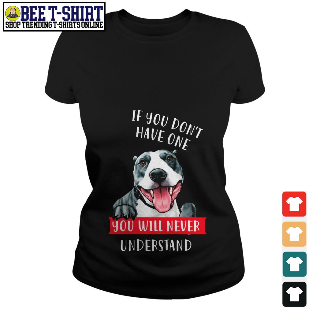 Pitbull if you don't have one you will never understand Ladies Tee