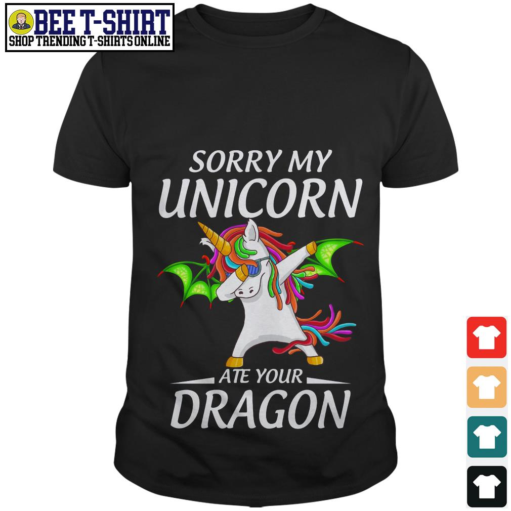 Sorry my unicorn ate your dragon shirt