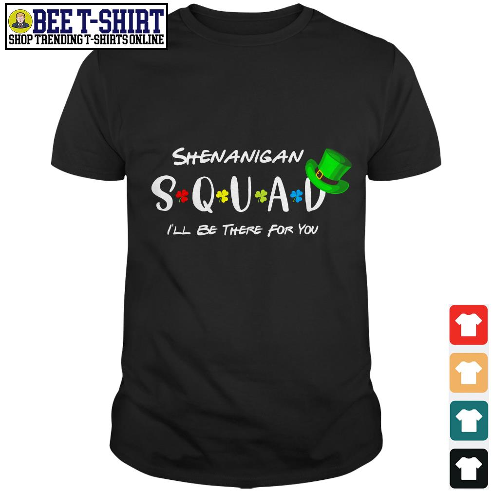 St' Patrick's Day shenanigan squad I'll be there for you shirt