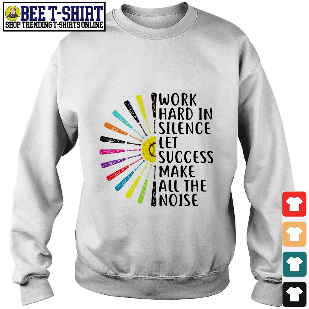 Work hard in silence let success make all the noise Sweater