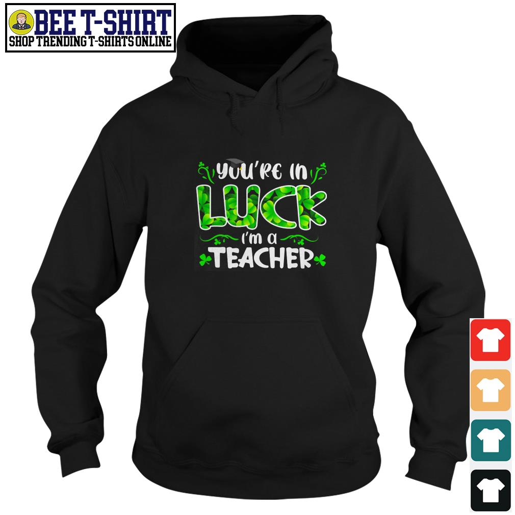 You're in luck I'm a teacher Hoodie