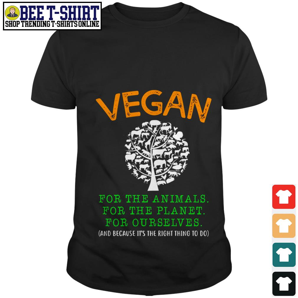 Vegan for the animals for the planet for ourselves and because it's the right thing to do shirt