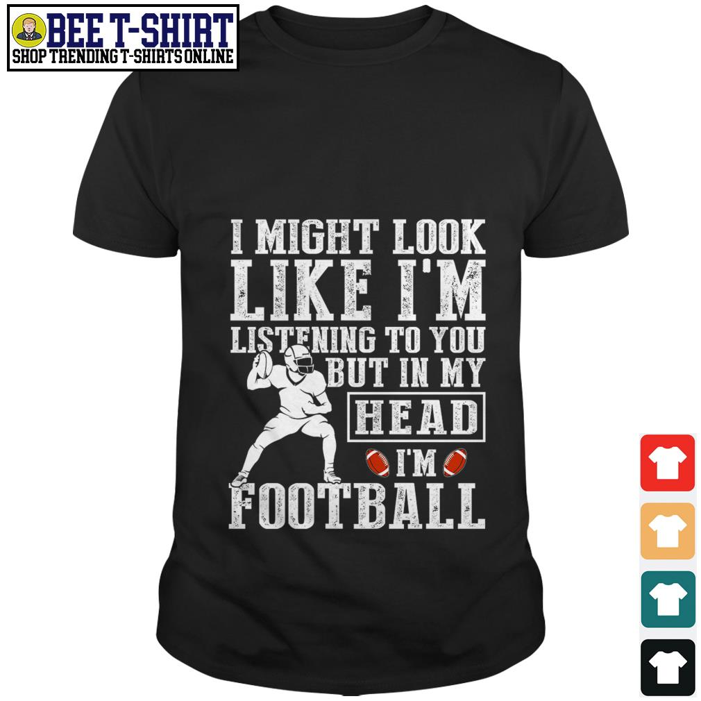 I might look like I'm listening to you but in my head I'm football shirt