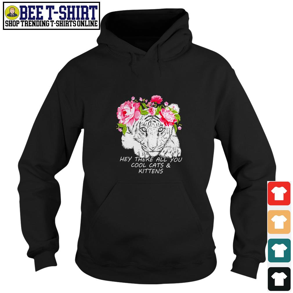 Tiger hey there all you cool cats and kittens Hoodie