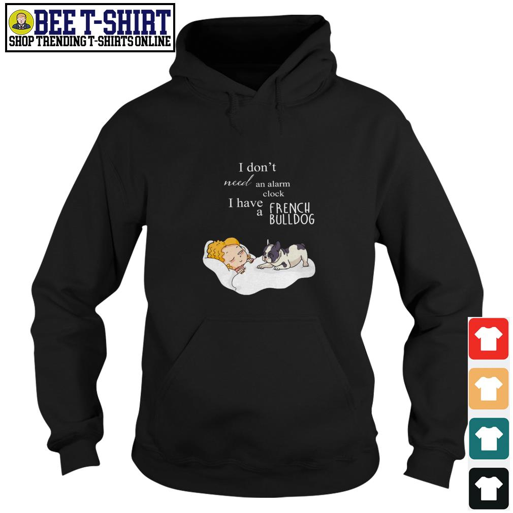 I don't need an alarm clock I have a French Bulldog Hoodie