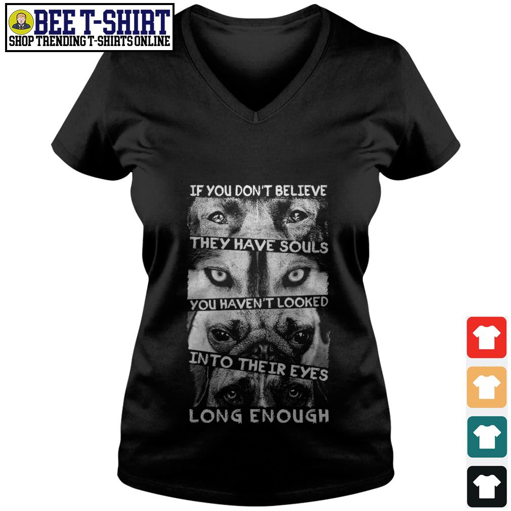 If you don't believe they have souls you haven't looked into their eyes long enough V-neck T-shirt