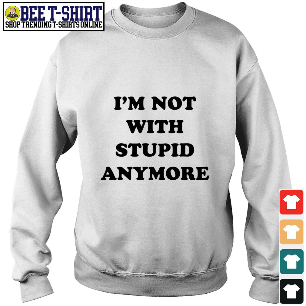 I'm not with stupid anymore Sweater