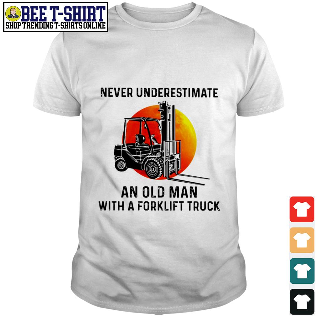 Never underestimate an old man with a forklift truck shirt