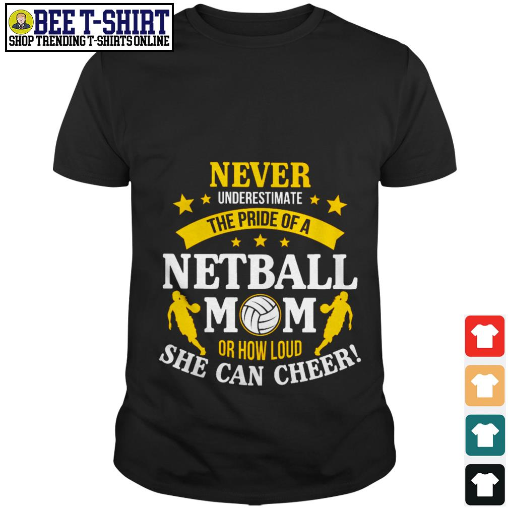 Never underestimate the pride of a netball mom or how loud she can cheer shirt