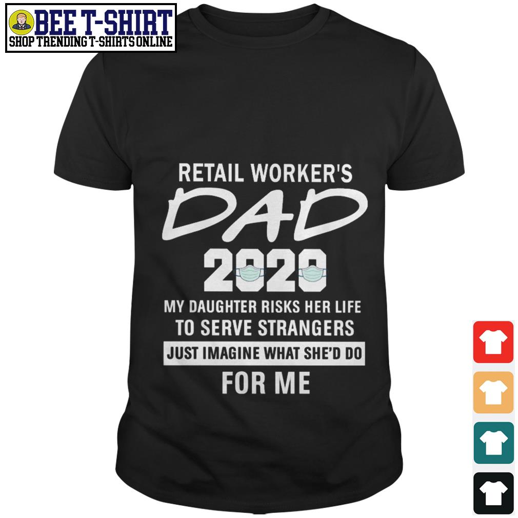 Retail worker's dad 2020 my daughter risks her life to serve strangers just imagine what she'd do for me shirt