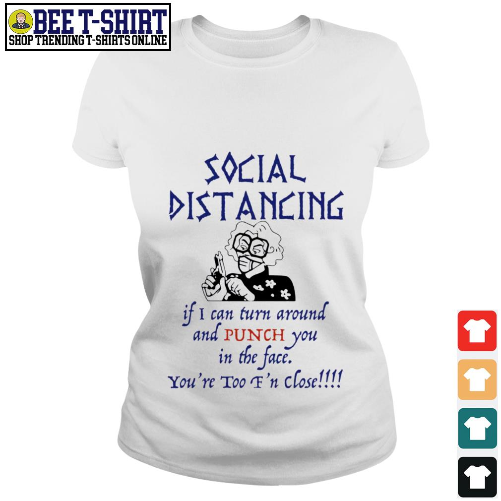 Social distancing if I can turn around and punch you in the face you're too f'n close Ladies Tee
