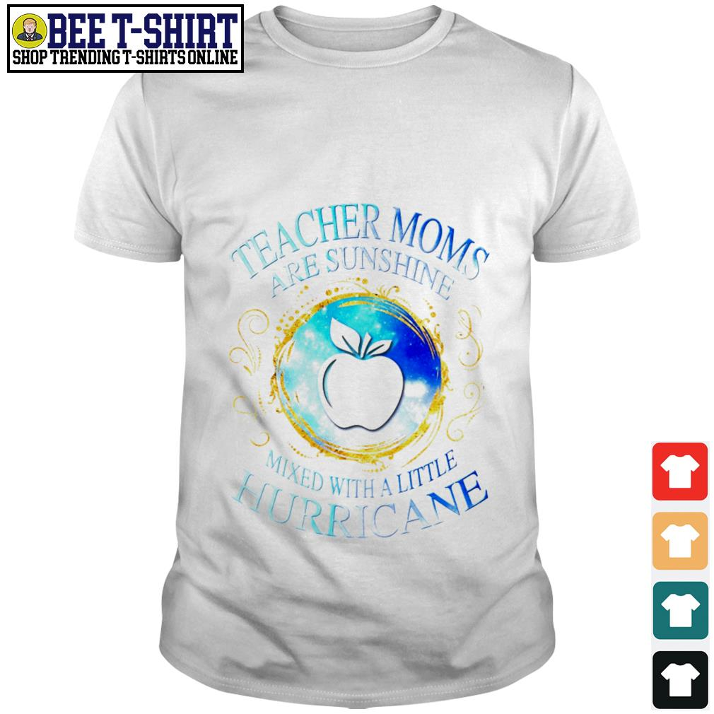 Teacher moms are sunshine mixed with a little hurricane shirt