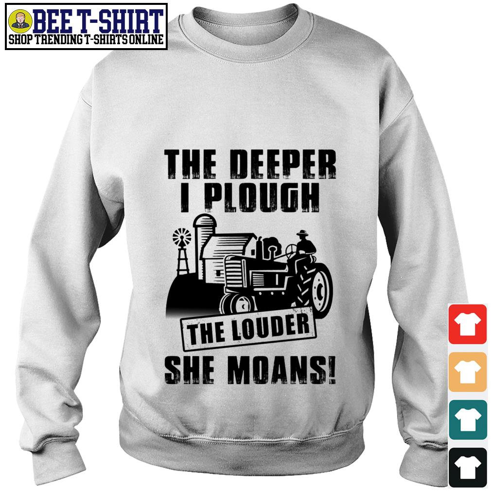 The deeper I plough the louder she moans Sweater