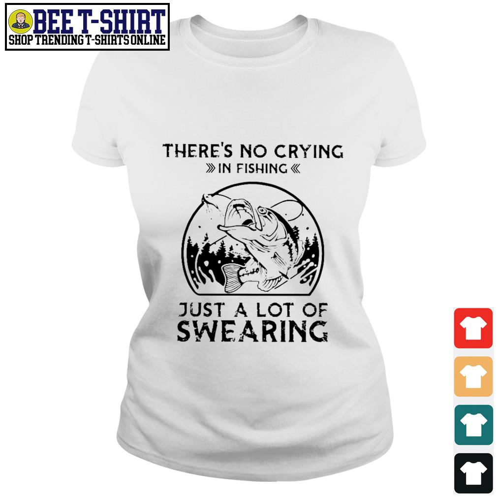 There's no crying in fishing just a lot of swearing Ladies Tee