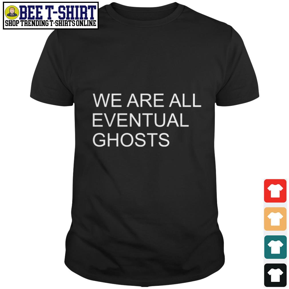 We are all eventual ghosts shirt