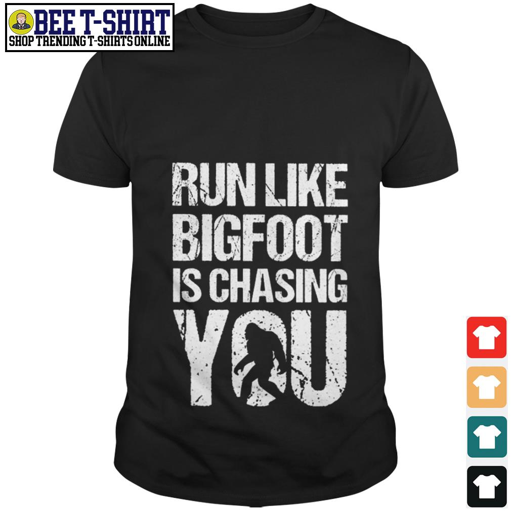 Run like Bigfoot is chasing you shirt