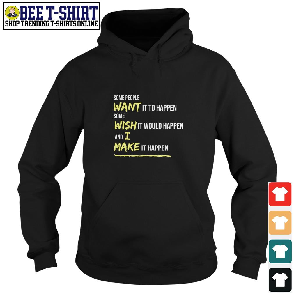 Some people want it to happen some wish it would happen and I make it happen Hoodie