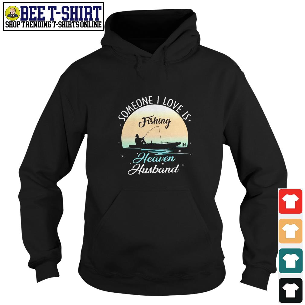 Someone I love is fishing heaven husband Hoodie