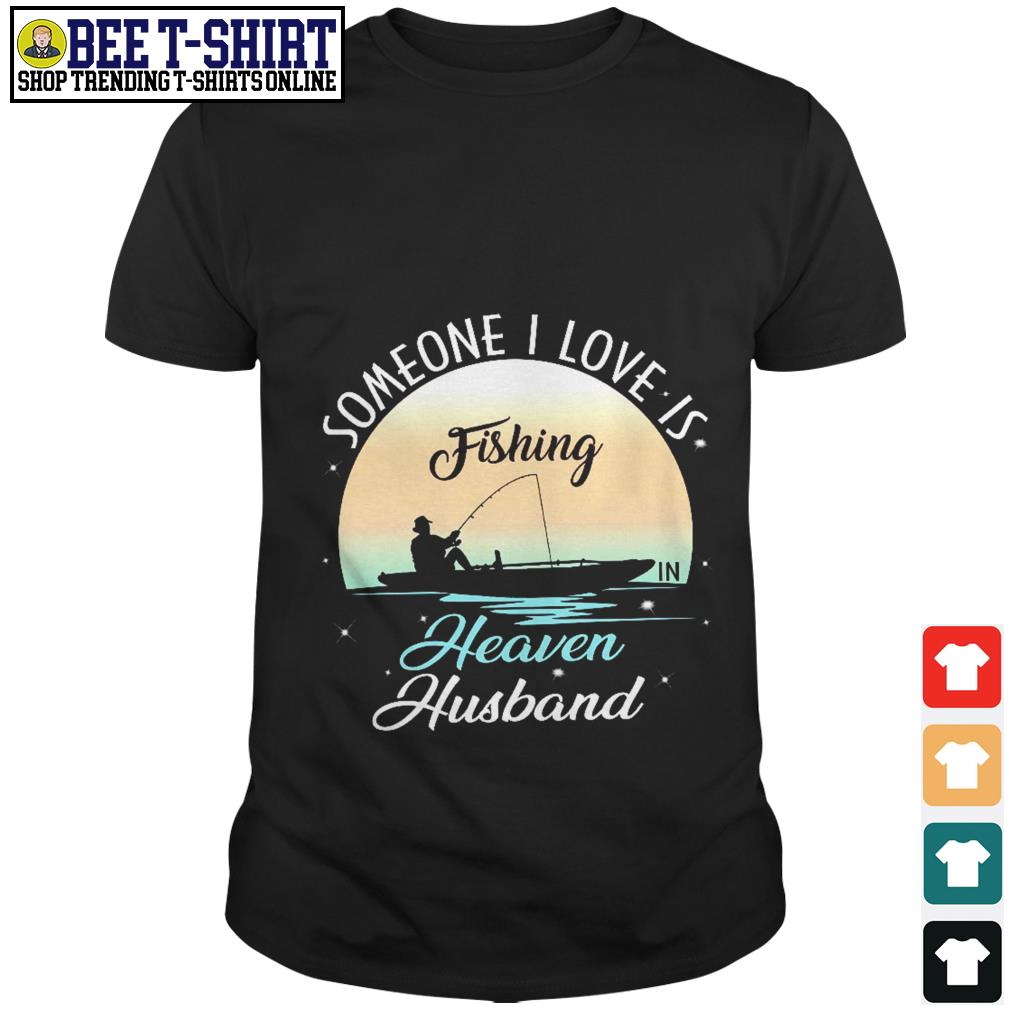 Someone I love is fishing heaven husband shirt