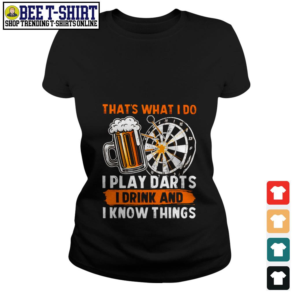 That's what I do I play darts I drink and I know things Ladies Tee