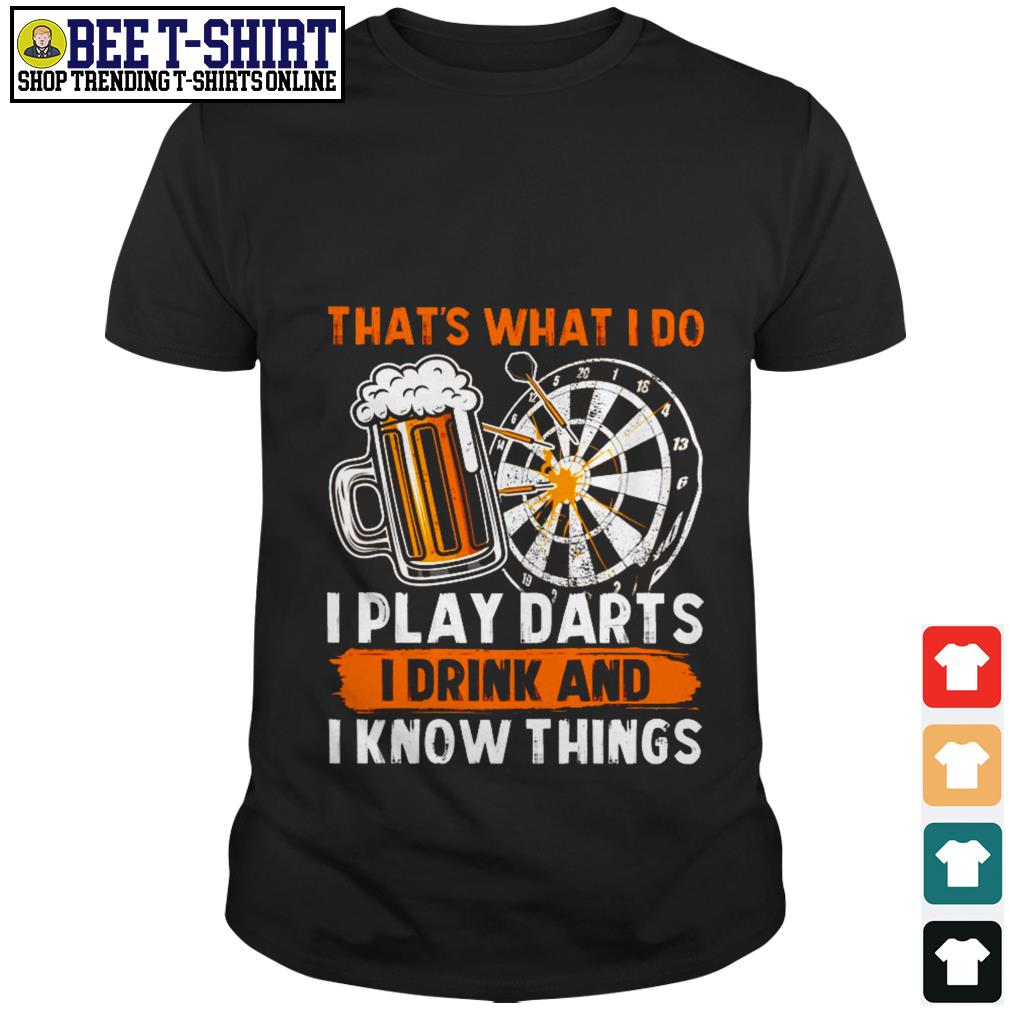 That's what I do I play darts I drink and I know things shirt