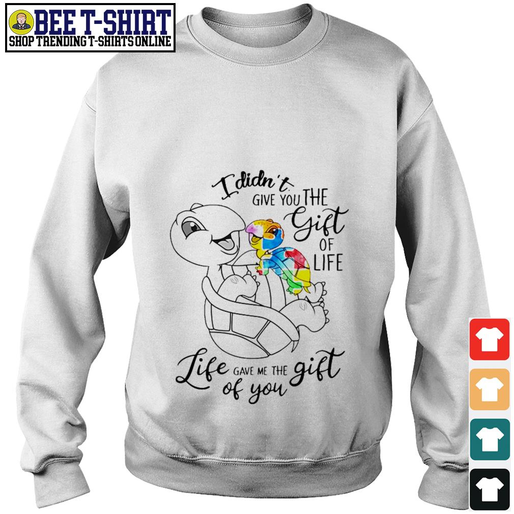 Turtle I didn't give you the gift of life life gave me the gift of you Sweater