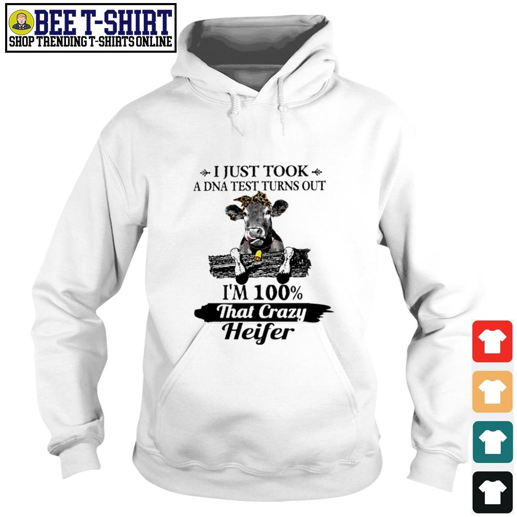 Cow I just took a DNA test turns out I'm 100 percent that crazy heifer s hoodie