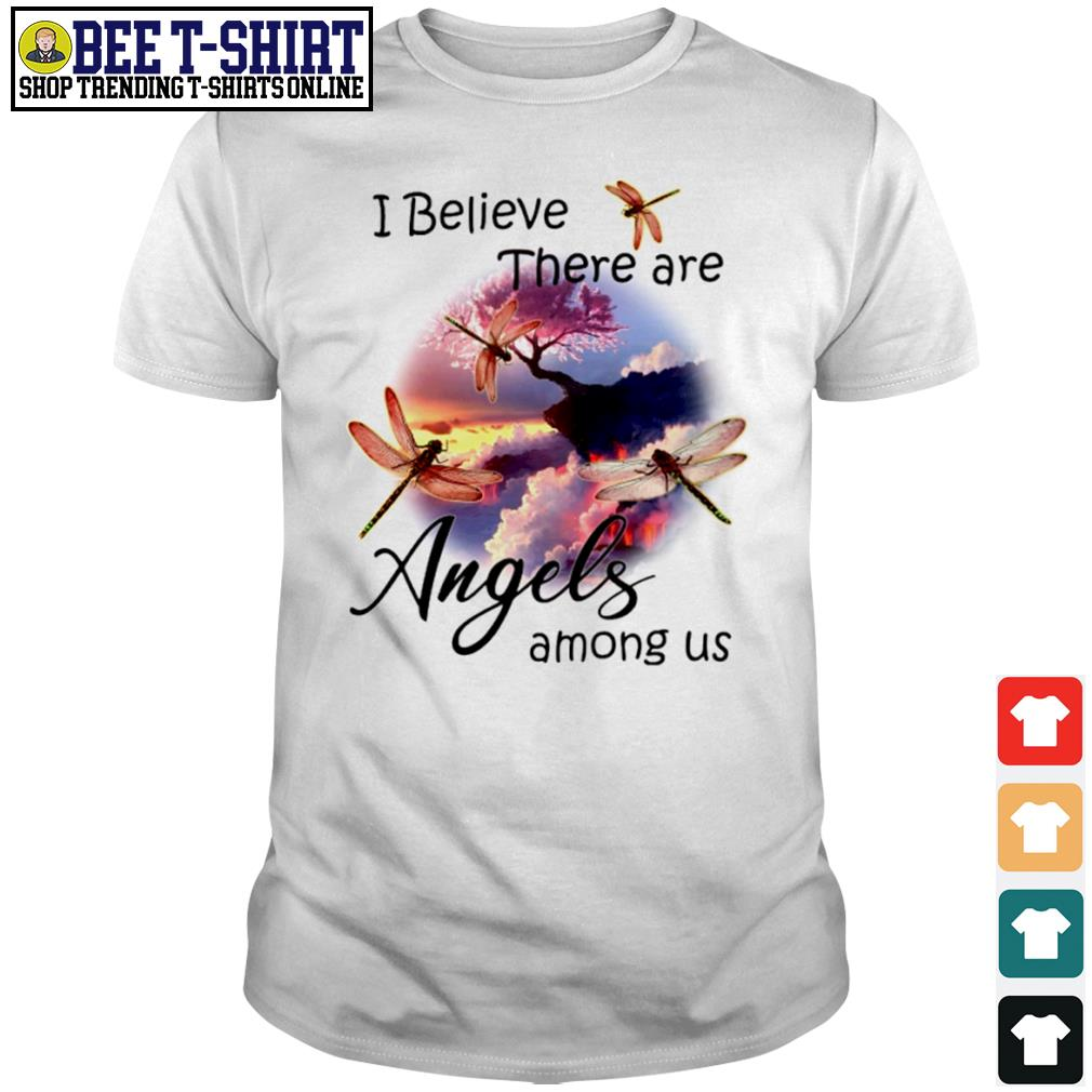 Dragonflies I believe there are angels among us shirt