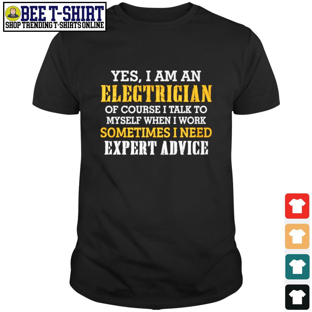 Yes I am an electrician of course I talk to myself when I work sometimes I need expert advice shirt