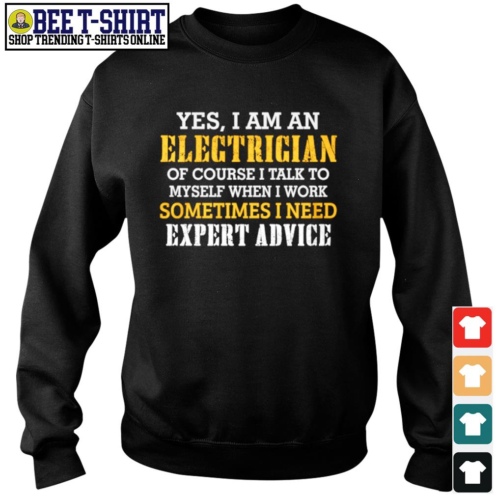 Yes I am an electrician of course I talk to myself when I work sometimes I need expert advice s sweater