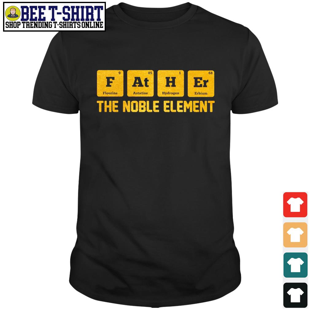 Chemist Father Flourine Astatine Hydrogen Erbium the noble element shirt