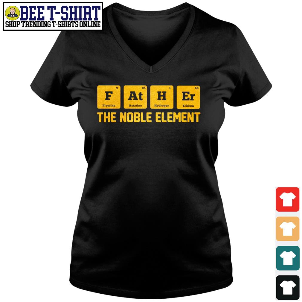 Chemist Father Flourine Astatine Hydrogen Erbium the noble element s v-neck t-shirt