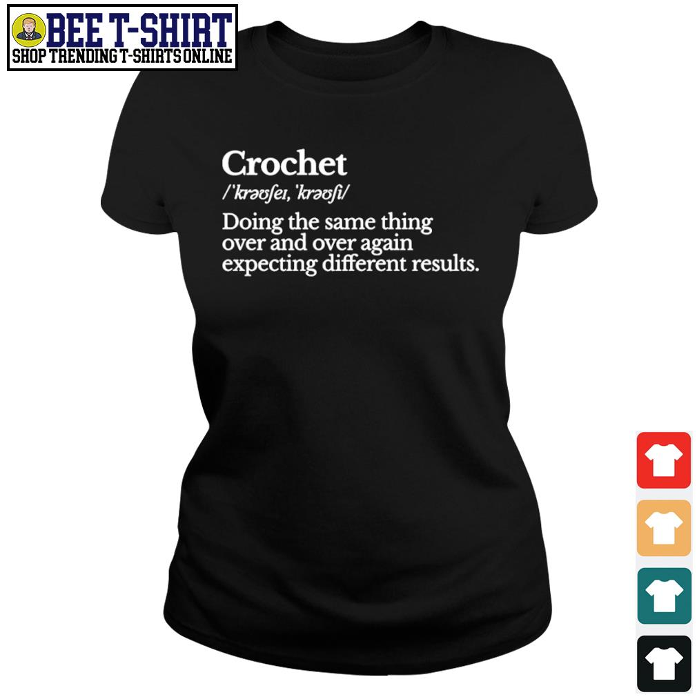 Crochet doing the same thing over and over again expecting different results s ladies-tee