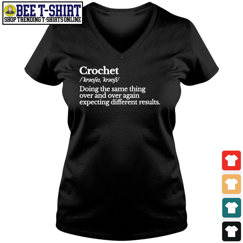 Crochet doing the same thing over and over again expecting different results s v-neck t-shirt