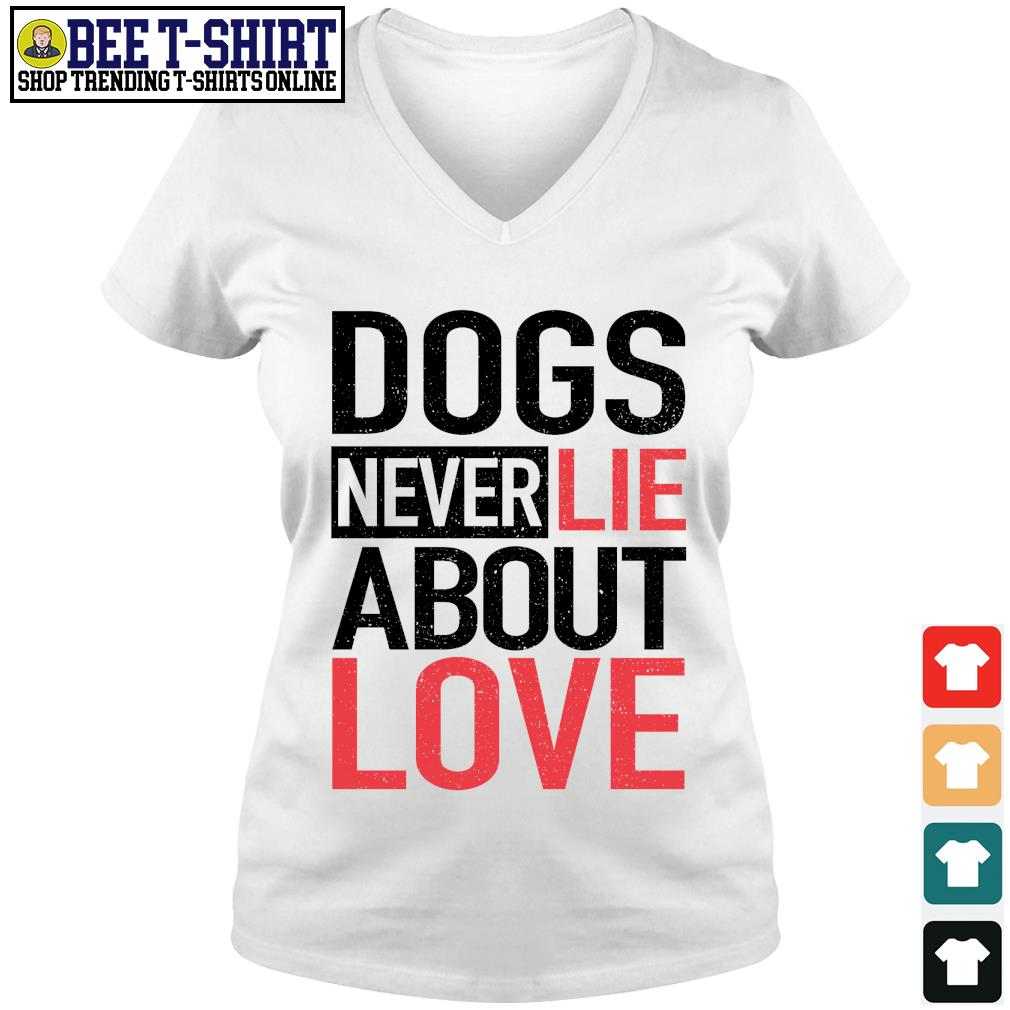 Dogs never lie about love s v-neck t-shirt
