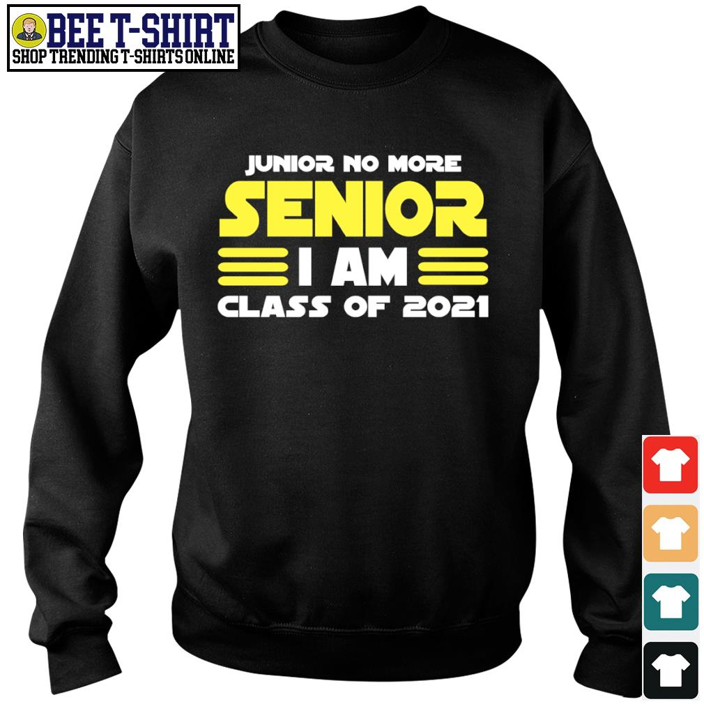 Junior no more senior I am class of 2021 s sweater