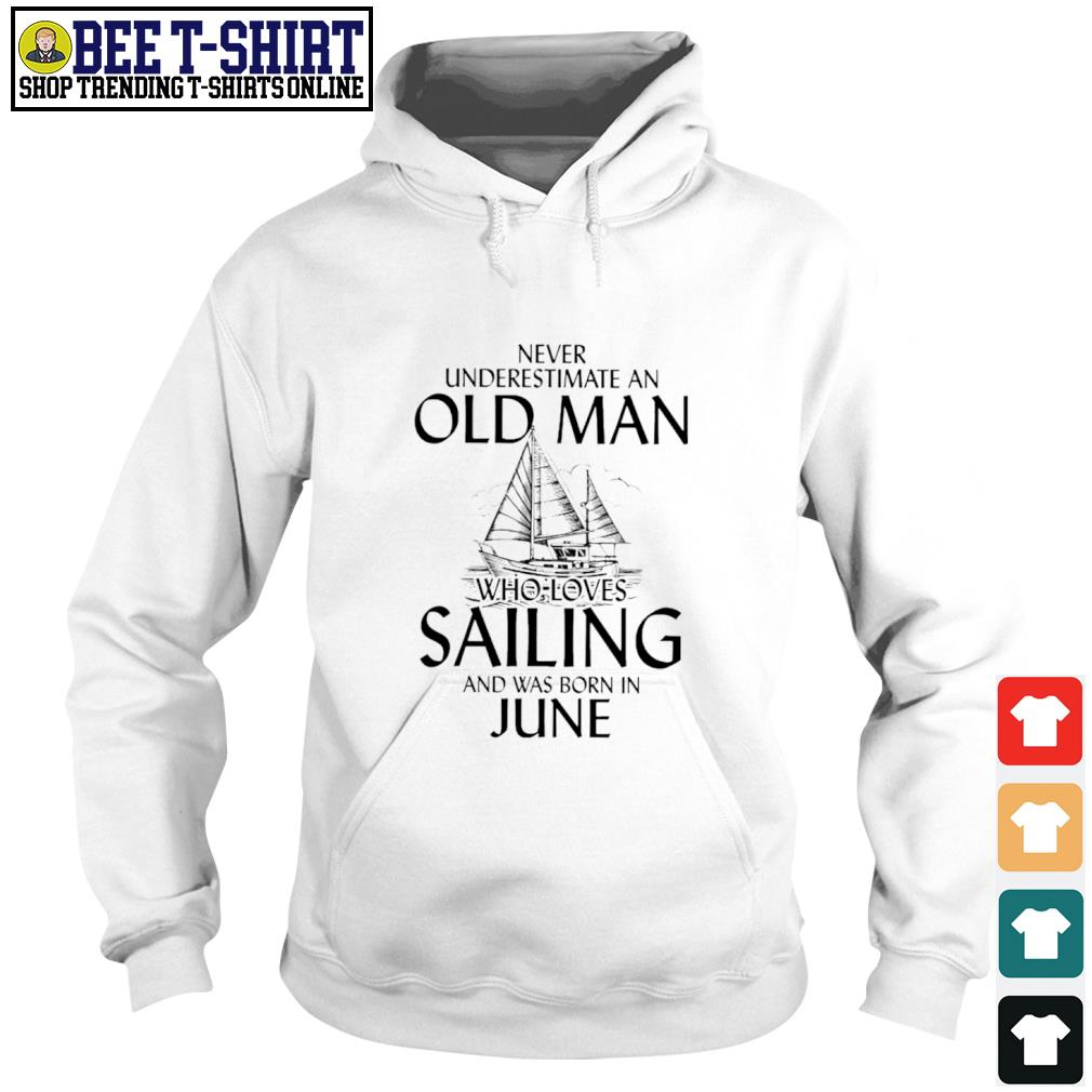 Never underestimate an old man who loves Sailing and was born in June s hoodie
