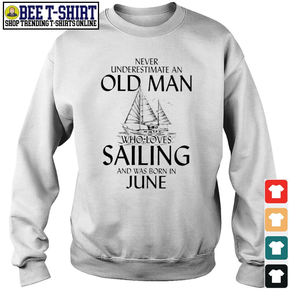 Never underestimate an old man who loves Sailing and was born in June s sweater
