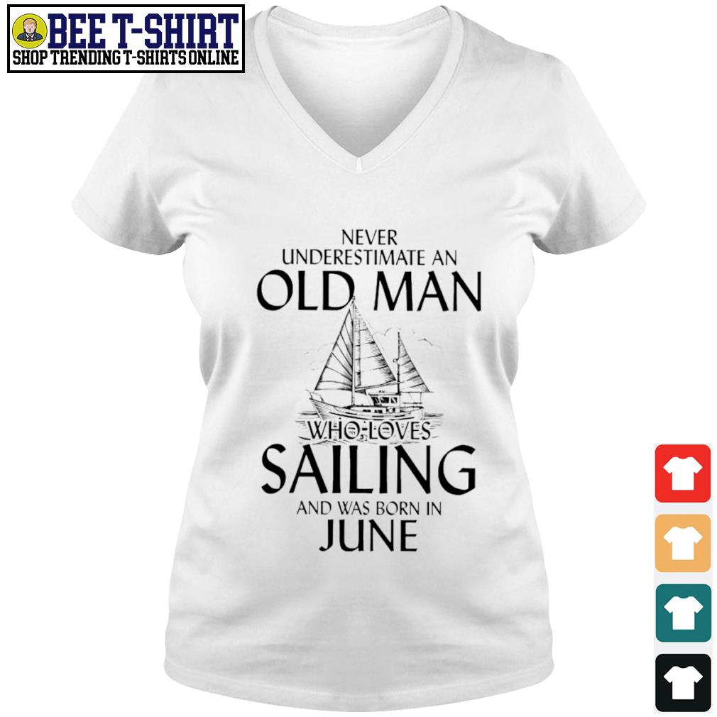 Never underestimate an old man who loves Sailing and was born in June s v-neck t-shirt