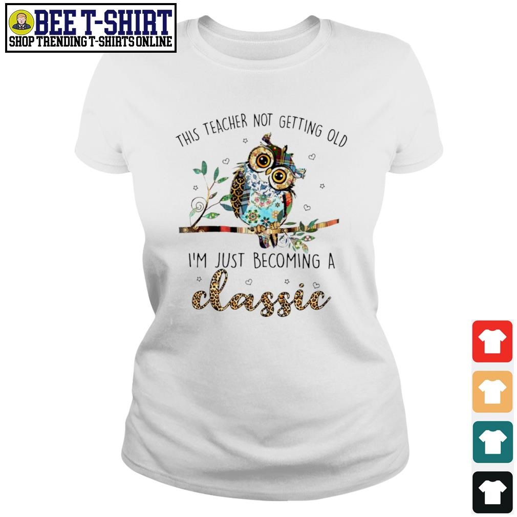 Owl this teacher not getting old I'm just becoming a classic s ladies-tee